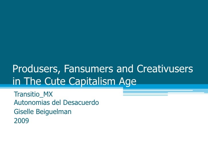 Produsers, Fansumers and Creativusersin The Cute Capitalism Age<br />Transitio_MXAutonomias del Desacuerdo<br />Giselle Be...