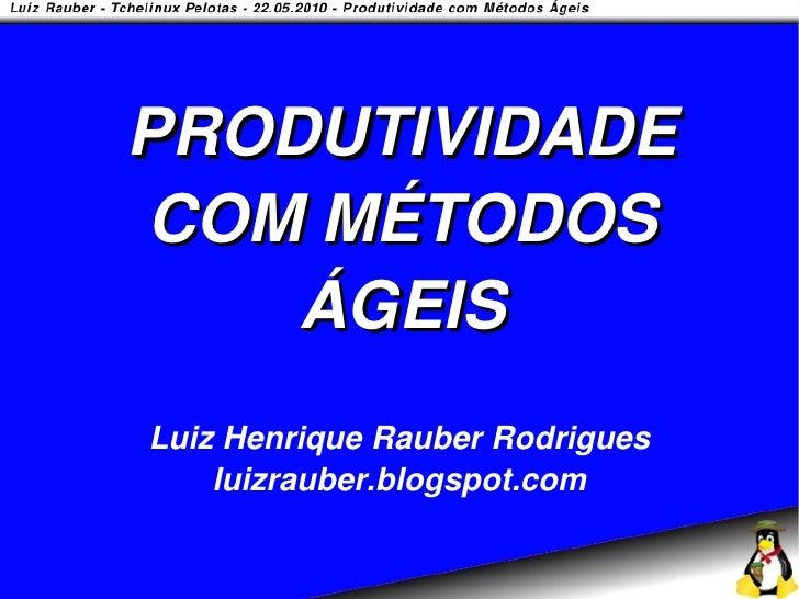 PRODUTIVIDADE COM MÉTODOS     ÁGEIS Luiz Henrique Rauber Rodrigues     luizrauber.blogspot.com