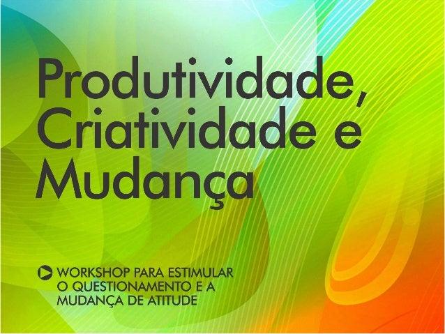Produtividade, criatividade e mudança Workshop para estimular o questionamento e a mudança de atitude