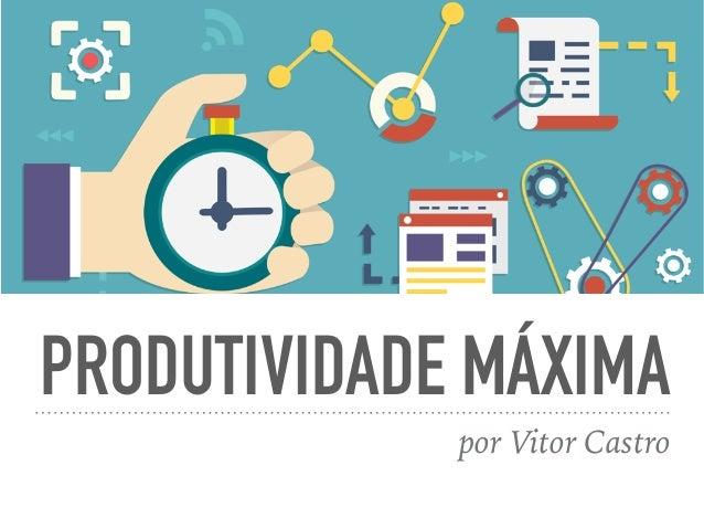 PRODUTIVIDADE MÁXIMA por Vitor Castro