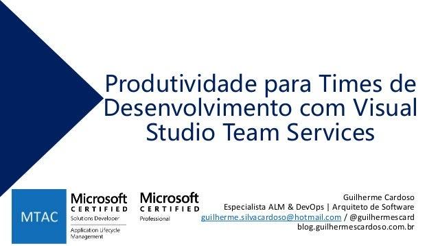 Produtividade para Times de Desenvolvimento com Visual Studio Team Services Guilherme Cardoso Especialista ALM & DevOps | ...