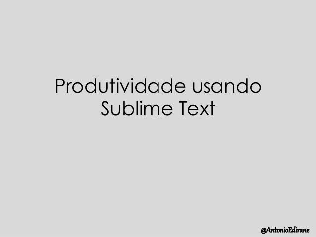 Produtividade usando Sublime Text @AntonioEdirane