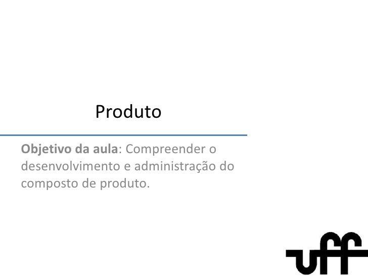 Produto<br />Objetivo da aula: Compreender o desenvolvimento e administração do composto de produto.<br />