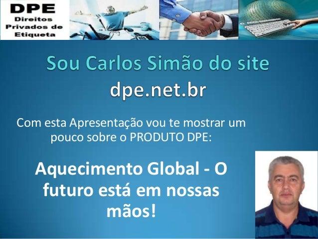 Com esta Apresentação vou te mostrar um pouco sobre o PRODUTO DPE: Aquecimento Global - O futuro está em nossas mãos!