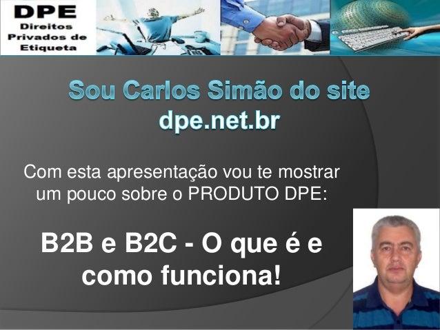 Com esta apresentação vou te mostrar um pouco sobre o PRODUTO DPE: B2B e B2C - O que é e como funciona!