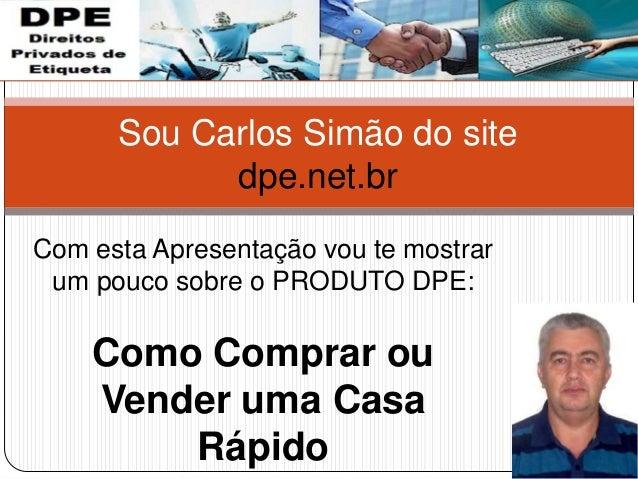 Sou Carlos Simão do site dpe.net.br Com esta Apresentação vou te mostrar um pouco sobre o PRODUTO DPE: Como Comprar ou Ven...