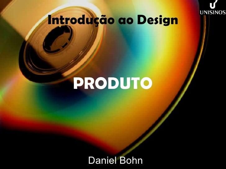 Introdução ao Design PRODUTO Daniel Bohn