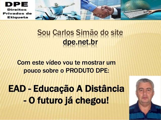 Sou Carlos Simão do site dpe.net.br Com este vídeo vou te mostrar um pouco sobre o PRODUTO DPE: EAD - Educação A Distância...