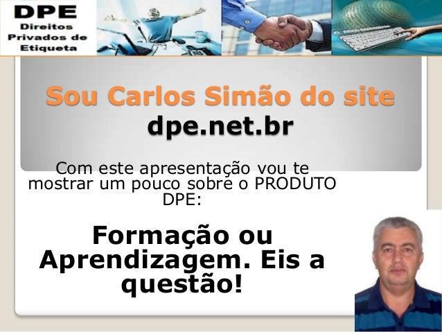 Sou Carlos Simão do site dpe.net.br Com este apresentação vou te mostrar um pouco sobre o PRODUTO DPE: Formação ou Aprendi...