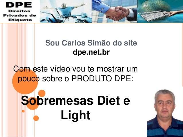 Sou Carlos Simão do site dpe.net.br Com este vídeo vou te mostrar um pouco sobre o PRODUTO DPE: Sobremesas Diet e Light