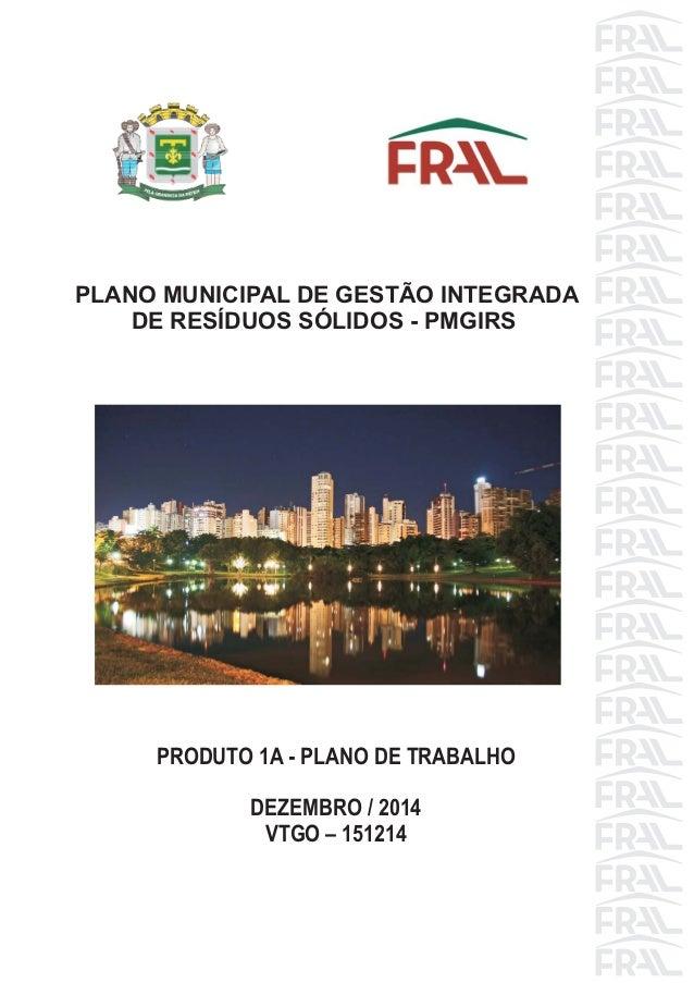 PRODUTO 1A - PLANO DE TRABALHO DEZEMBRO / 2014 VTGO – 151214 PLANO MUNICIPAL DE GESTÃO INTEGRADA DE RESÍDUOS SÓLIDOS - PMG...