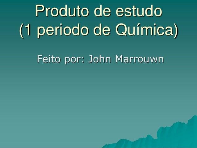 Produto de estudo (1 periodo de Química) Feito por: John Marrouwn