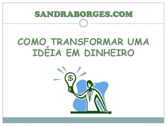 COMO TRANSFORMAR UMA IDÉIA EM DINHEIRO SANDRABORGES.COM