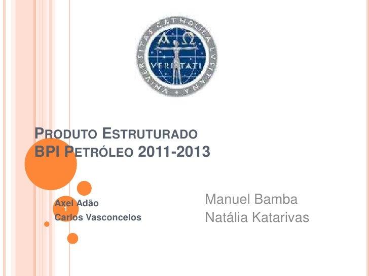 PRODUTO ESTRUTURADOBPI PETRÓLEO 2011-2013  Axel Adão            Manuel Bamba   1  Carlos Vasconcelos   Natália Katarivas