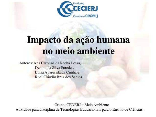 Impacto da ação humanano meio ambienteGrupo: CEDERJ e Meio AmbienteAtividade para disciplina de Tecnologias Educacionais p...