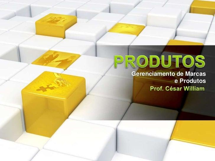 PRODUTOS<br />Gerenciamento de Marcas<br />e Produtos<br />Prof. César William<br />