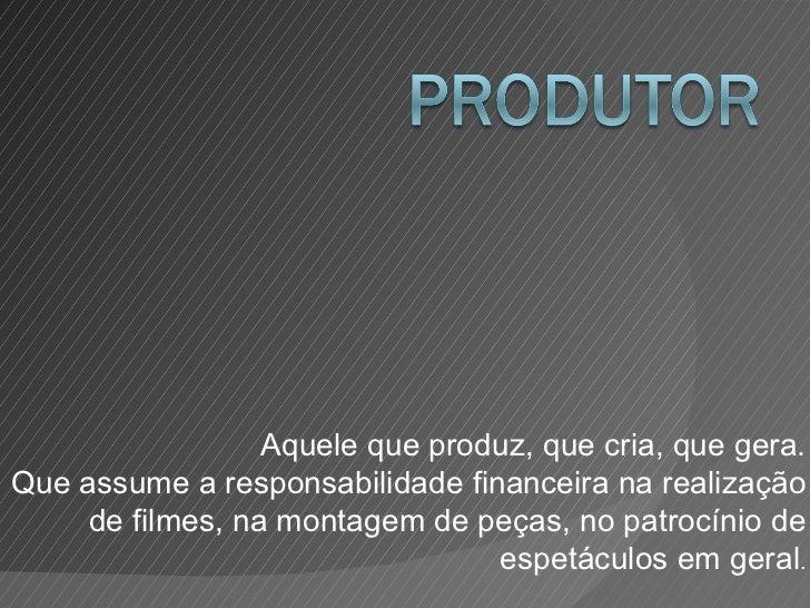 Aquele que produz, que cria, que gera. Que assume a responsabilidade financeira na realização de filmes, na montagem de pe...