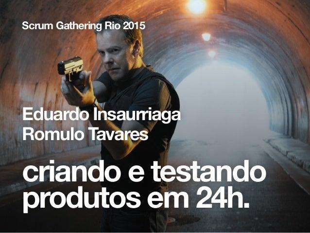 criando e testando produtos em 24h. Scrum Gathering Rio 2015 Eduardo Insaurriaga Romulo Tavares