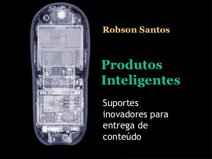 Produtos Inteligentes Suportes inovadores para entrega de conteúdo Robson Santos