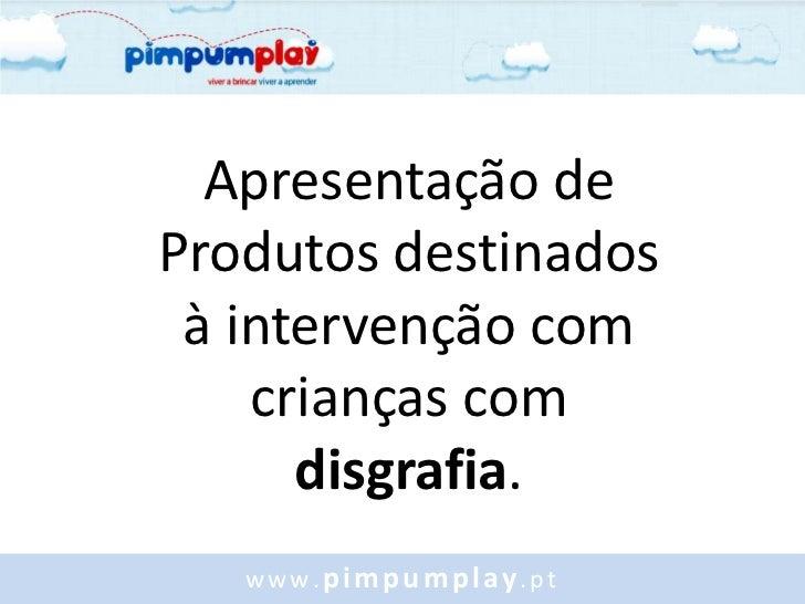 Apresentação deProdutos destinados à intervenção com    crianças com      disgrafia.   www.pimpumplay.pt