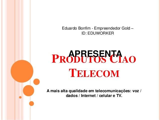 PRODUTOS CIAO TELECOM A mais alta qualidade em telecomunicações: voz / dados / Internet / celular e TV. Eduardo Bonfim - E...