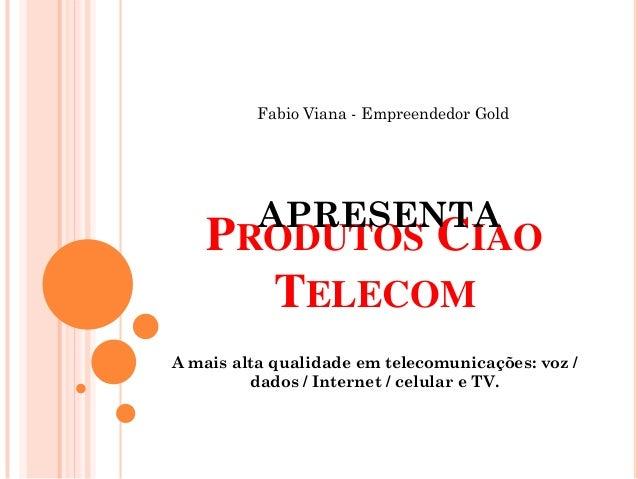 Fabio Viana - Empreendedor Gold          APRESENTA    PRODUTOS CIAO      TELECOMA mais alta qualidade em telecomunicações:...