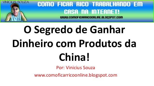 O Segredo de GanharDinheiro com Produtos da          China!           Por: Vinicius Souza    www.comoficarricoonline.blogs...
