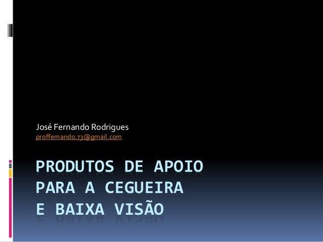 PRODUTOS DE APOIO PARA A CEGUEIRA E BAIXA VISÃO José Fernando Rodrigues proffernando.73@gmail.com