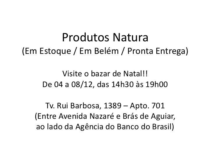 Produtos Natura(Em Estoque / Em Belém / Pronta Entrega)          Visite o bazar de Natal!!     De 04 a 08/12, das 14h30 às...