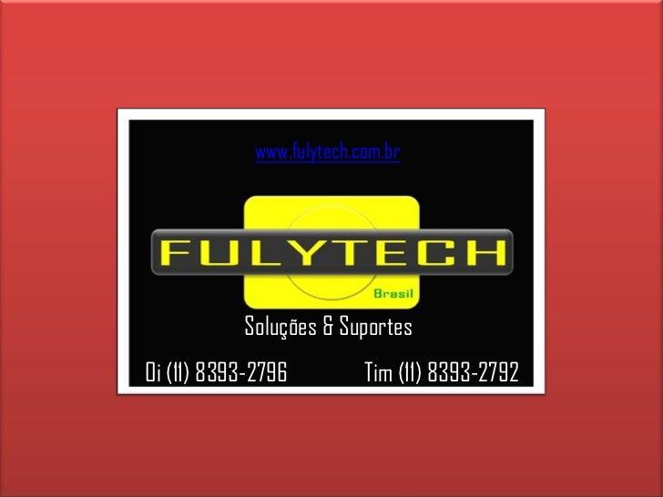 www.fulytech.com.br<br />Soluções & Suportes<br />Tim (11) 8393-2792<br />Oi (11) 8393-2796<br />