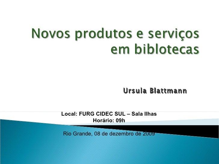 Ursula Blattmann   Local: FURG CIDEC SUL – Sala Ilhas Horário: 09h Rio Grande, 08 de dezembro de 2009