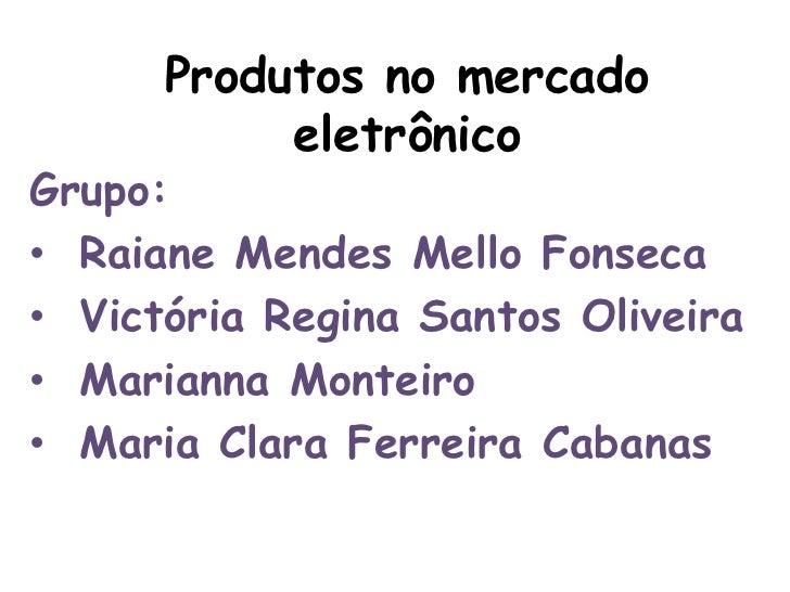 Produtos no mercado           eletrônicoGrupo:• Raiane Mendes Mello Fonseca• Victória Regina Santos Oliveira• Marianna Mon...
