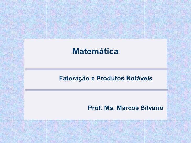 MatemáticaFatoração e Produtos Notáveis        Prof. Ms. Marcos Silvano