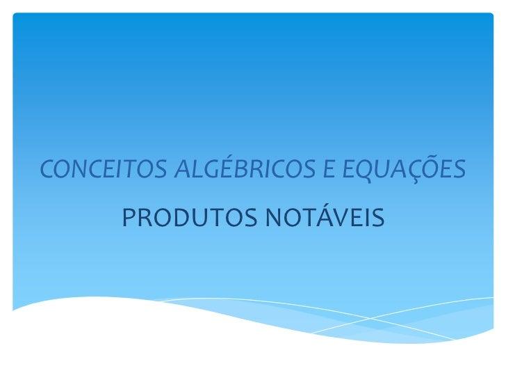 CONCEITOS ALGÉBRICOS E EQUAÇÕES     PRODUTOS NOTÁVEIS