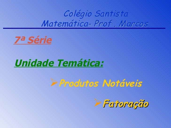 Colégio Santista Matemática- Prof . Marcos  <ul><li>Fatoração </li></ul>7ª Série Unidade Temática: <ul><li>Produtos Notáve...