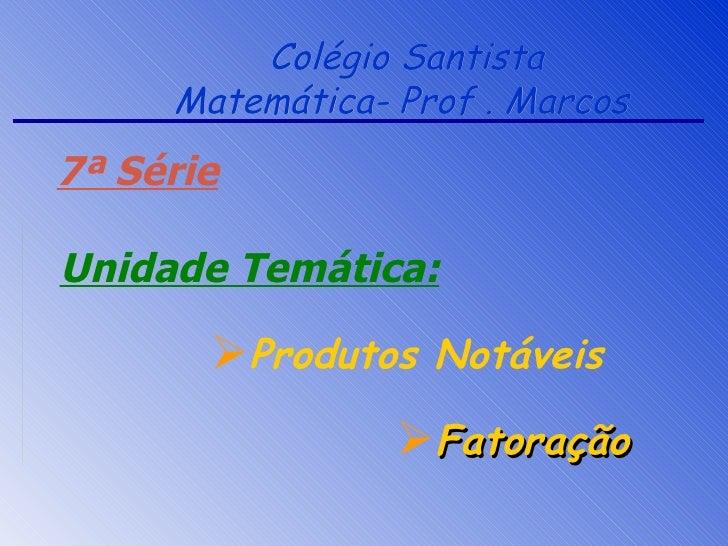 Colégio Santista      Matemática- Prof . Marcos 7ª Série  Unidade Temática:         Produtos Notáveis                  F...