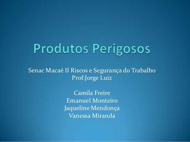 Senac Macaé II Riscos e Segurança do Trabalho Prof:Jorge Luiz Camila Freire Emanuel Monteiro Jaqueline Mendonça Vanessa Mi...