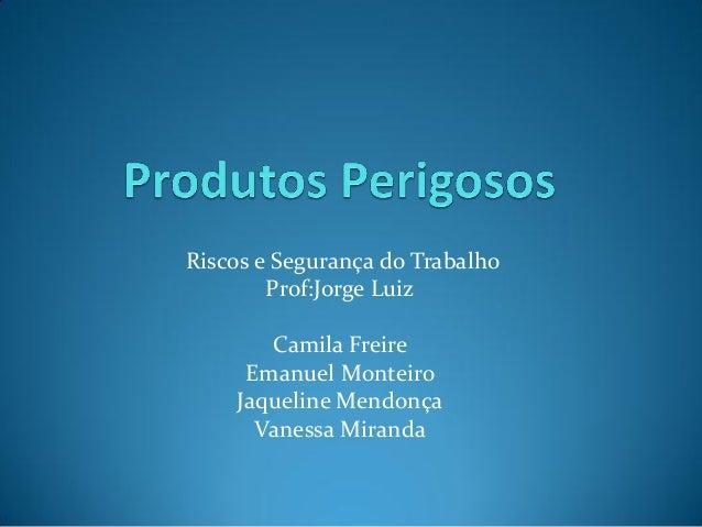 Riscos e Segurança do Trabalho Prof:Jorge Luiz Camila Freire Emanuel Monteiro Jaqueline Mendonça Vanessa Miranda