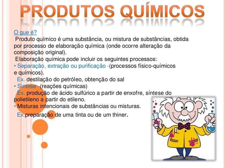 Produtos Químicos <br />O que é?<br /> Produto químico é uma substância, ou mistura de substâncias, obtida por processo de...