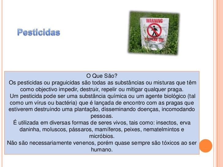 Pesticidas<br />O Que São?<br /> Os pesticidas ou praguicidas são todas as substâncias ou misturas que têm como objectivo ...