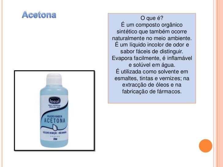 Acetona<br />O que é?<br />É um composto orgânico sintético que também ocorre naturalmente no meio ambiente. É um líquido ...