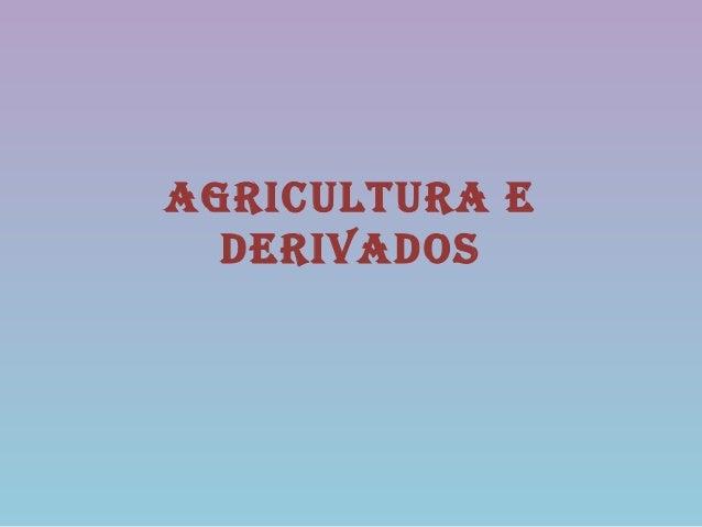 AgriculturA e  derivAdos