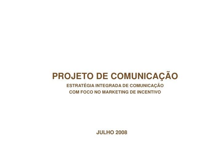 PROJETO DE COMUNICAÇÃO   ESTRATÉGIA INTEGRADA DE COMUNICAÇÃO    COM FOCO NO MARKETING DE INCENTIVO                 JULHO 2...