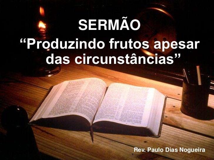 """SERMÃO<br />""""Produzindo frutos apesar das circunstâncias""""<br />Rev. Paulo Dias Nogueira<br />"""