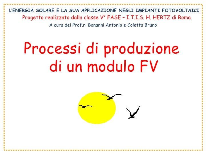 L'ENERGIA SOLARE E LA SUA APPLICAZIONE NEGLI IMPIANTI FOTOVOLTAICI Processi di produzione  di un modulo FV Progetto realiz...