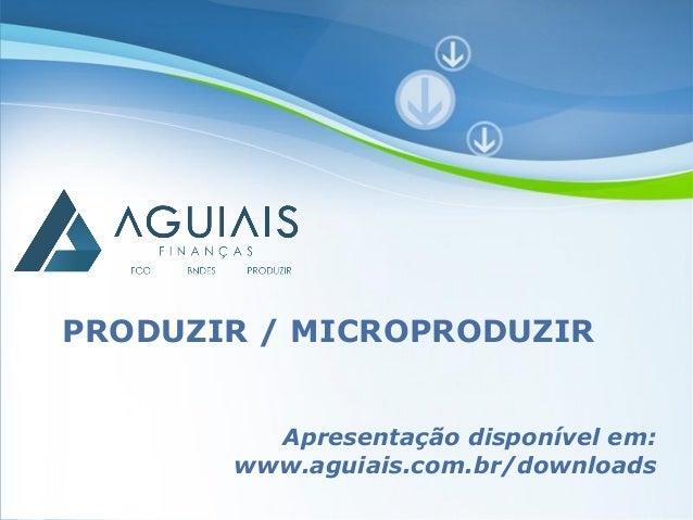 PRODUZIR / MICROPRODUZIR         Apresentação disponível em:       www.aguiais.com.br/downloads        Powerpoint Template...
