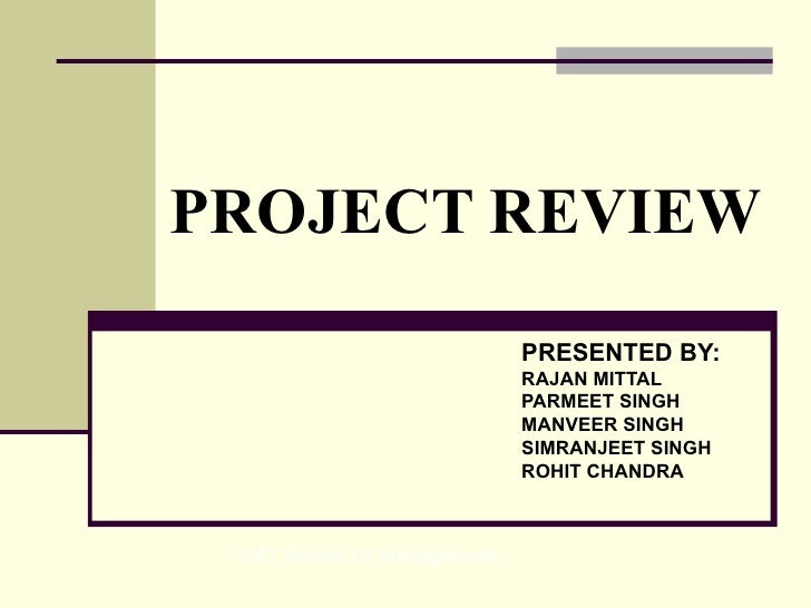 PROJECT REVIEW PRESENTED BY: RAJAN MITTAL  PARMEET SINGH  MANVEER SINGH SIMRANJEET SINGH  ROHIT CHANDRA   LMT School Of Ma...