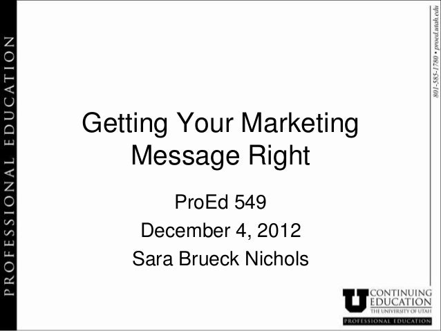 Getting Your Marketing    Message Right       ProEd 549    December 4, 2012   Sara Brueck Nichols