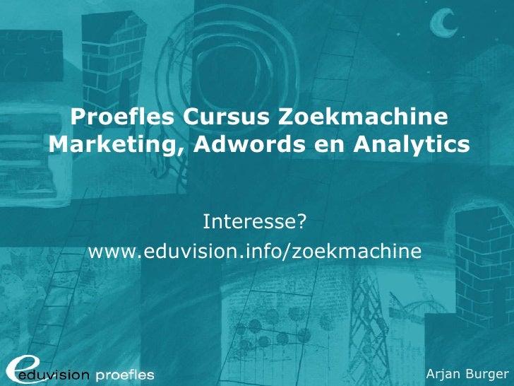 Proefles Cursus Zoekmachine Marketing, Adwords en Analytics Interesse? www.eduvision.info/zoekmachine