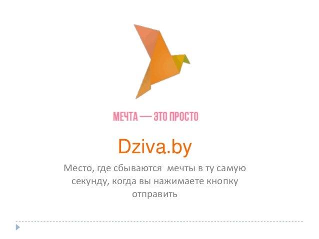 Dziva.by Место, где сбываются мечты в ту самую секунду, когда вы нажимаете кнопку отправить